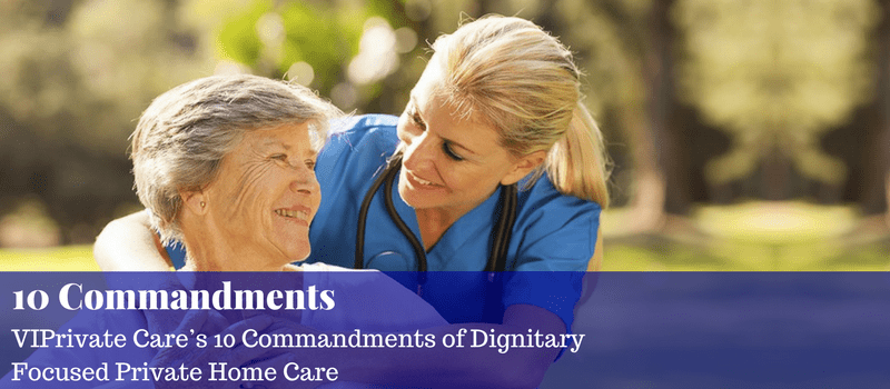 VIPrivate Care's 10 Commandments of Dignitary Focused Private Home Care
